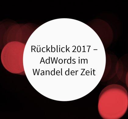 Rückblick 2017 – AdWords im Wandel der Zeit