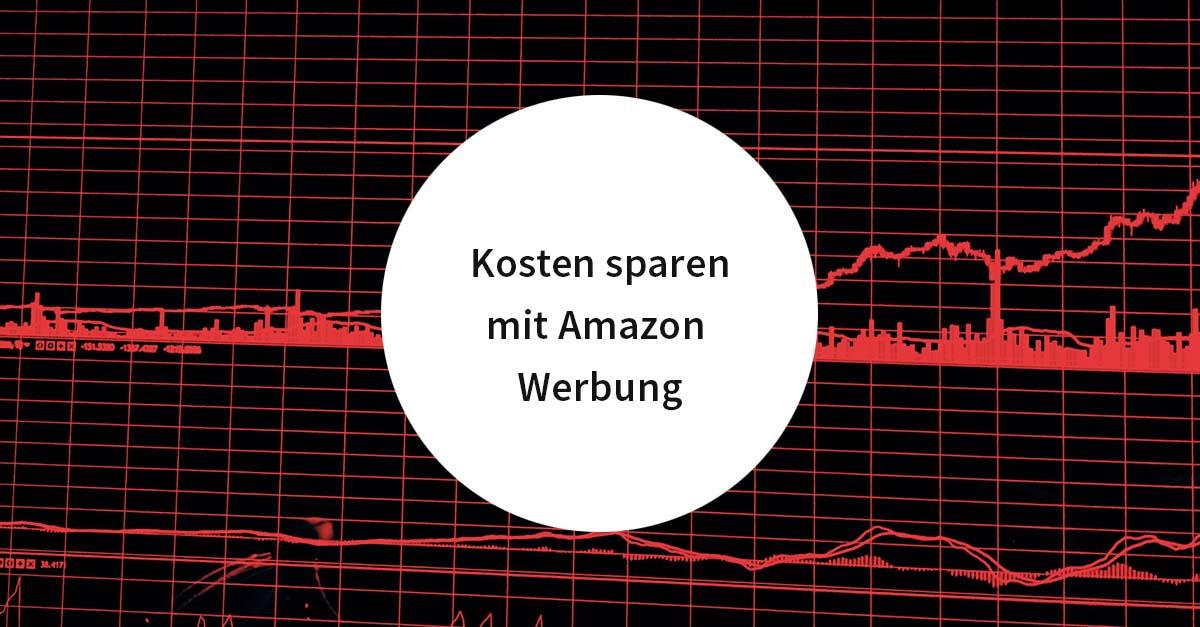 Kosten sparen mit Amazon Werbung – 5 Quick Wins für erfolgreiche Amazon PPC Kampagnen